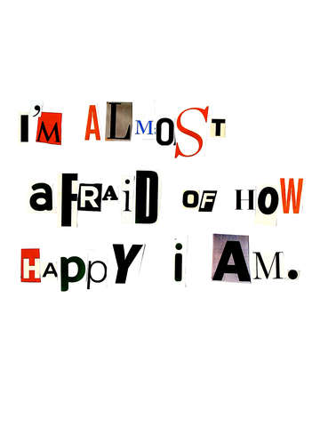 I'm almost afraid of how happy I am.