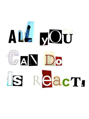All you can do is react.